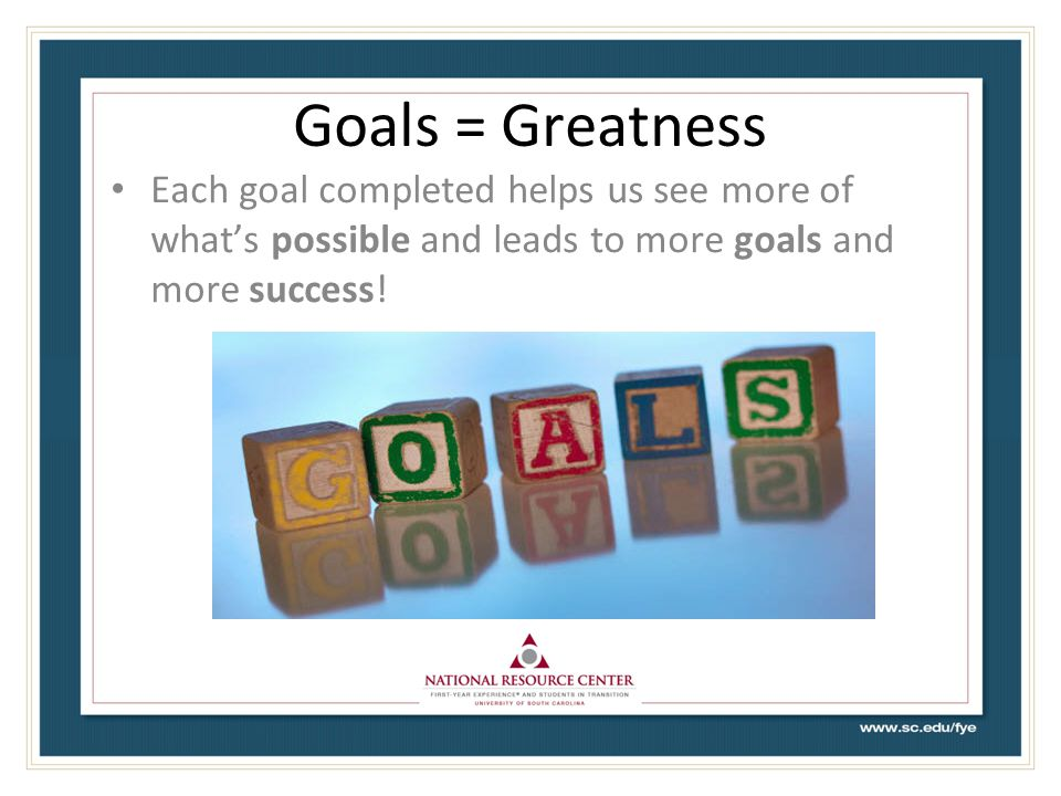 Goals = Greatness Each goal completed helps us see more of what's possible and leads to more goals and more success!