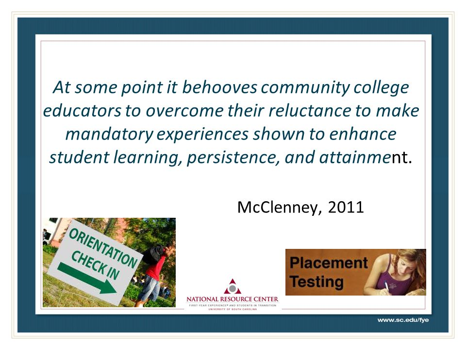 At some point it behooves community college educators to overcome their reluctance to make mandatory experiences shown to enhance student learning, persistence, and attainment. McClenney, 2011