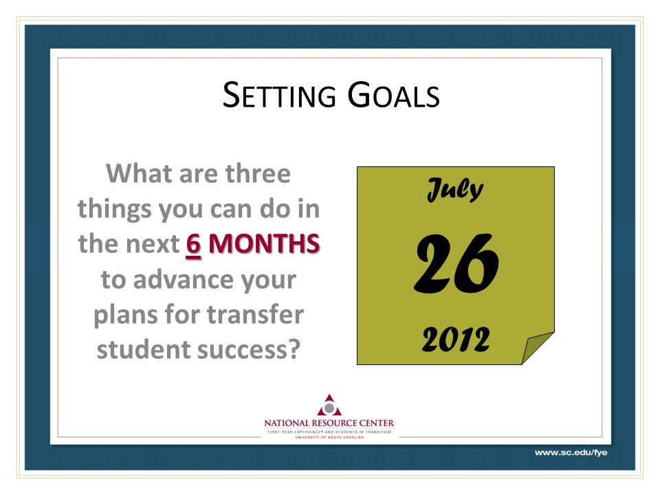 Setting Goals What are three things you can do in the next 6 months to advance your plans for transfer student success