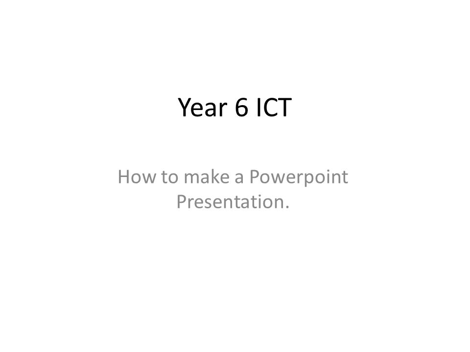 How to make a Powerpoint Presentation.