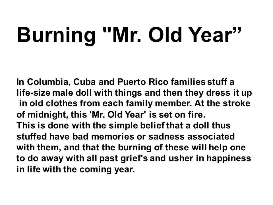 Burning Mr. Old Year In Columbia, Cuba and Puerto Rico families stuff a. life-size male doll with things and then they dress it up.