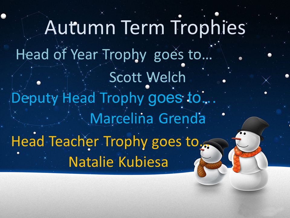Autumn Term Trophies Head of Year Trophy goes to… Scott Welch