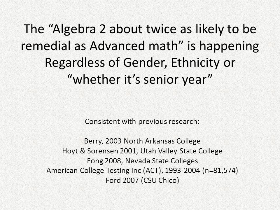 The Algebra 2 about twice as likely to be remedial as Advanced math is happening Regardless of Gender, Ethnicity or whether it's senior year