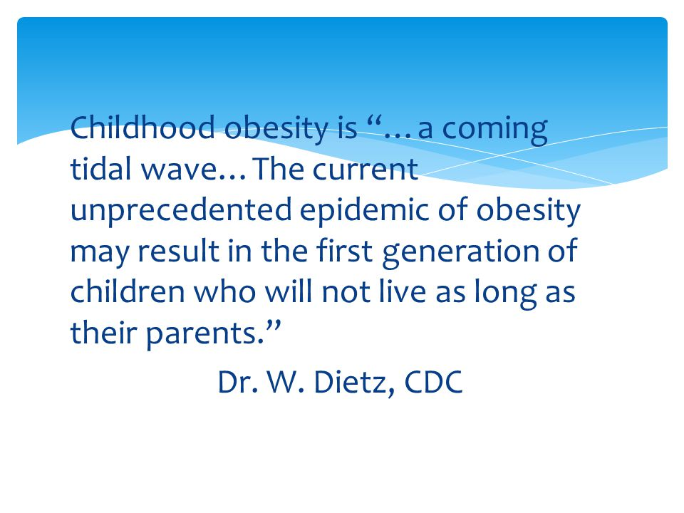 Childhood obesity is …a coming tidal wave…The current unprecedented epidemic of obesity may result in the first generation of children who will not live as long as their parents. Dr.