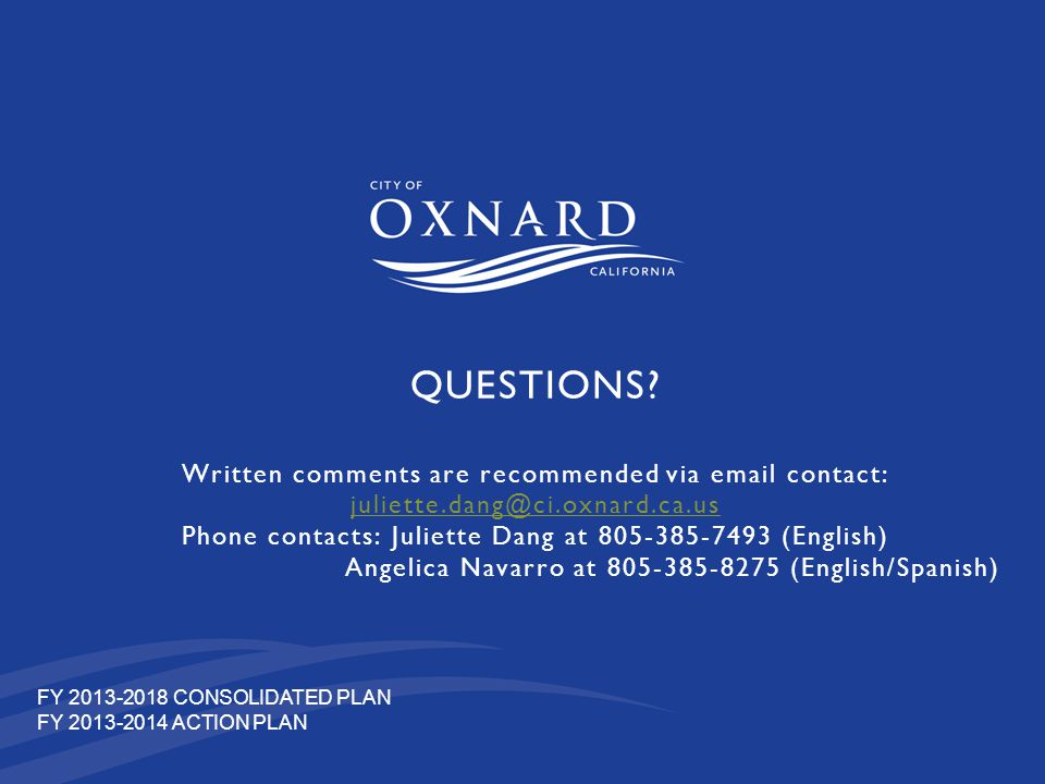 QUESTIONS Written comments are recommended via email contact: juliette.dang@ci.oxnard.ca.us Phone contacts: Juliette Dang at 805-385-7493 (English) Angelica Navarro at 805-385-8275 (English/Spanish)