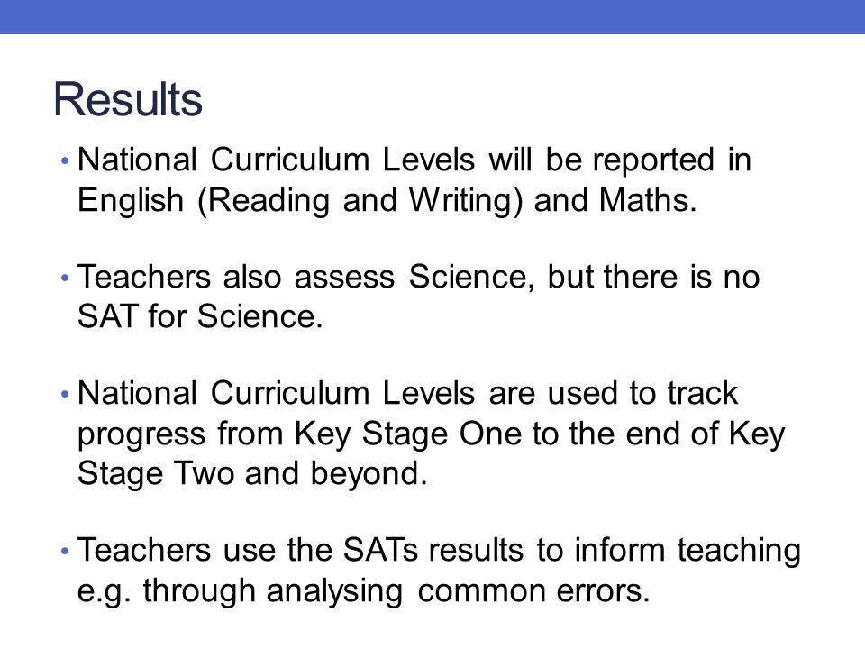 Results National Curriculum Levels will be reported in English (Reading and Writing) and Maths.