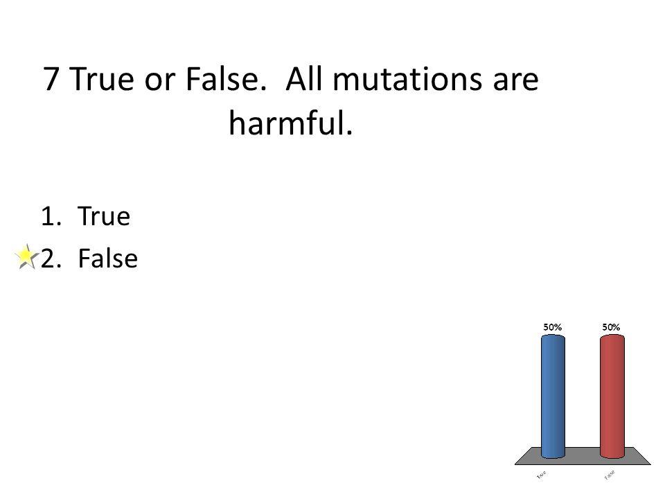 7 True or False. All mutations are harmful.