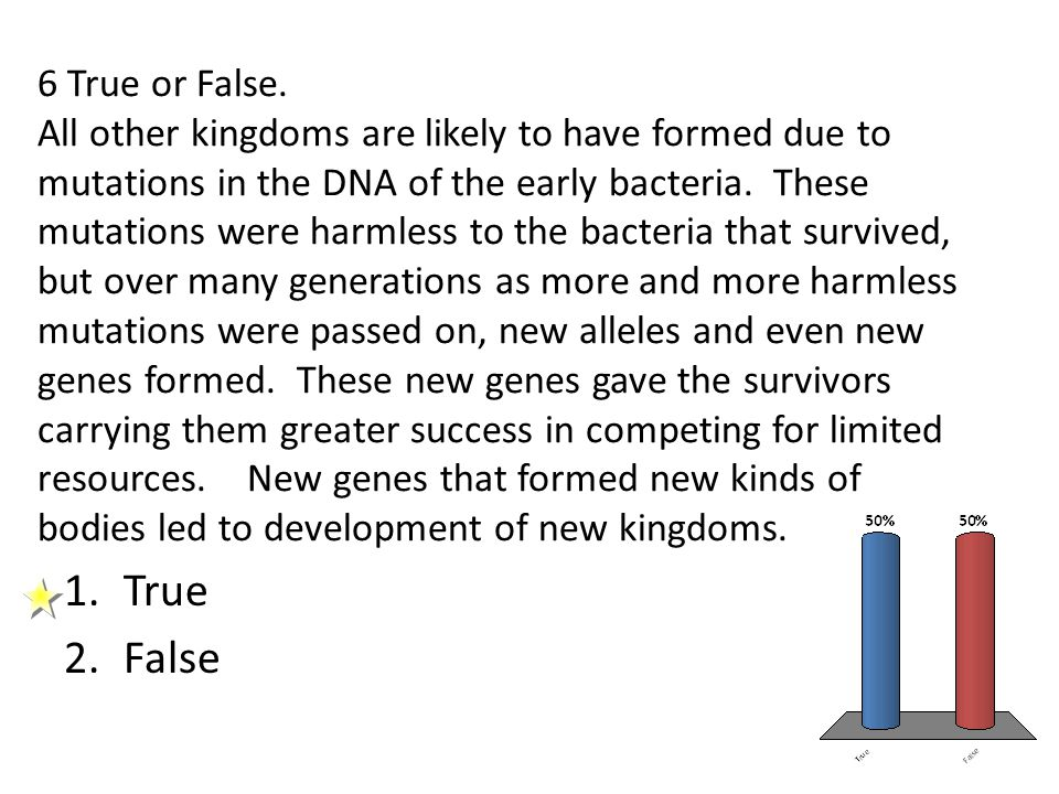 6 True or False. All other kingdoms are likely to have formed due to mutations in the DNA of the early bacteria. These mutations were harmless to the bacteria that survived, but over many generations as more and more harmless mutations were passed on, new alleles and even new genes formed. These new genes gave the survivors carrying them greater success in competing for limited resources. New genes that formed new kinds of bodies led to development of new kingdoms.