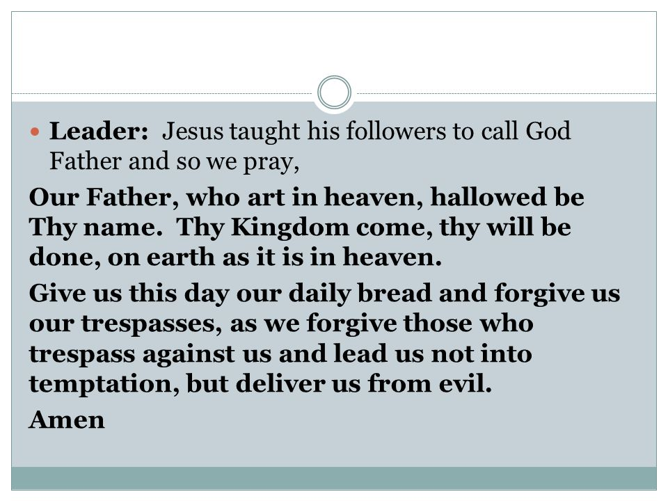 Leader: Jesus taught his followers to call God Father and so we pray,