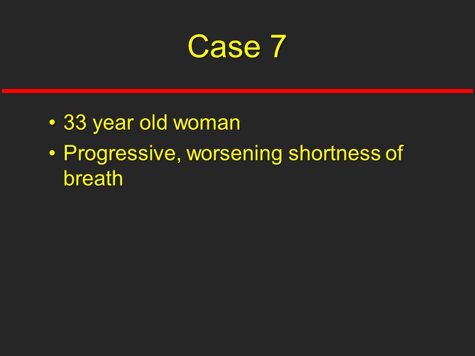 Case 7 33 year old woman Progressive, worsening shortness of breath