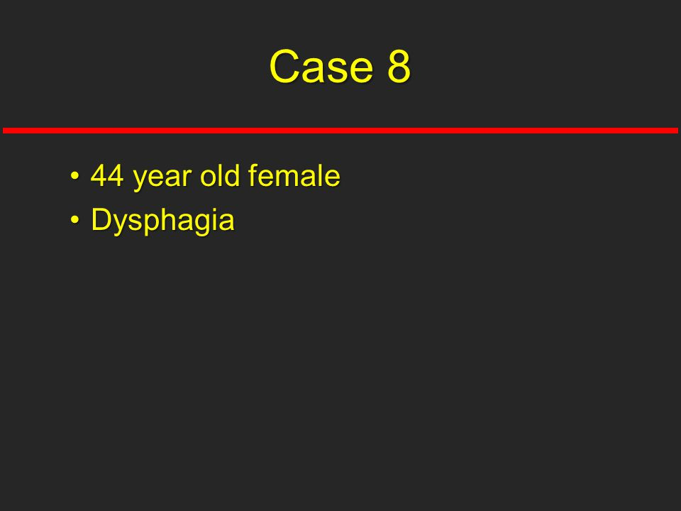 Case 8 44 year old female Dysphagia