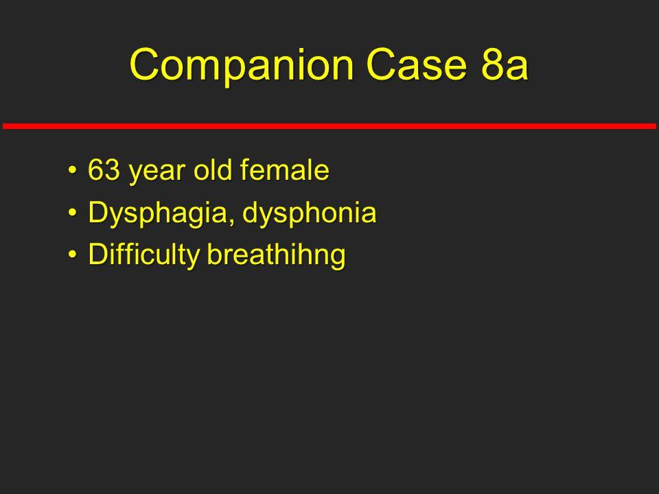 Companion Case 8a 63 year old female Dysphagia, dysphonia