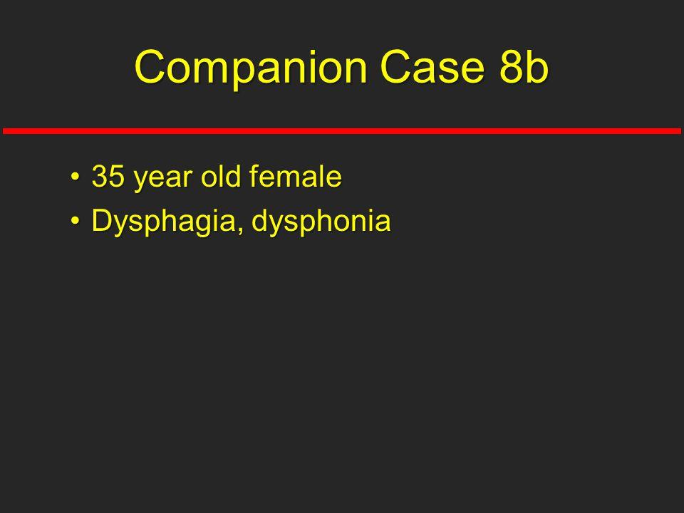 Companion Case 8b 35 year old female Dysphagia, dysphonia