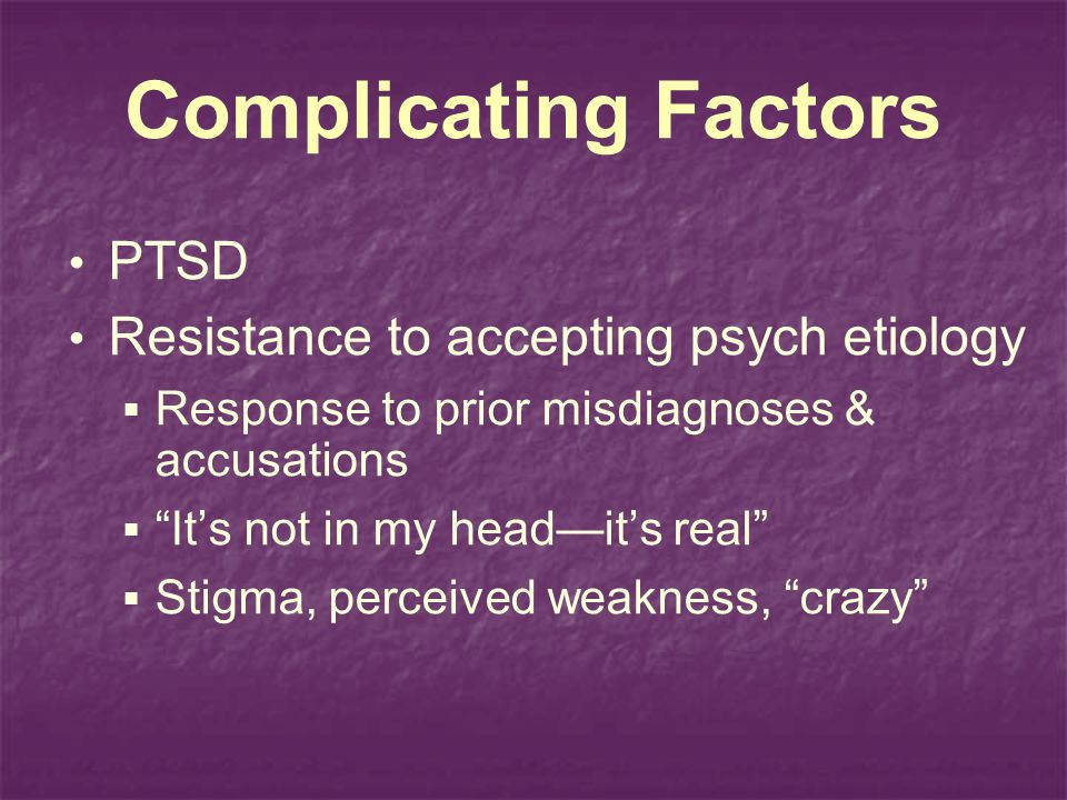 Complicating Factors PTSD Resistance to accepting psych etiology
