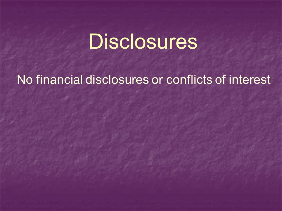 Disclosures No financial disclosures or conflicts of interest
