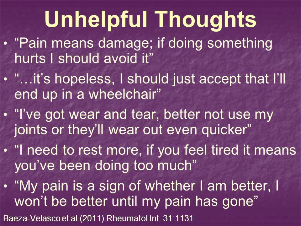 Unhelpful Thoughts Pain means damage; if doing something hurts I should avoid it