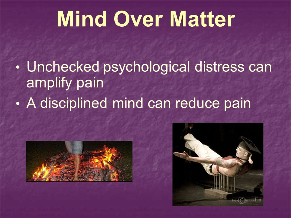 Mind Over Matter Unchecked psychological distress can amplify pain