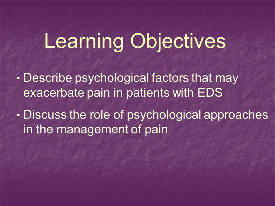 Learning Objectives Describe psychological factors that may exacerbate pain in patients with EDS.