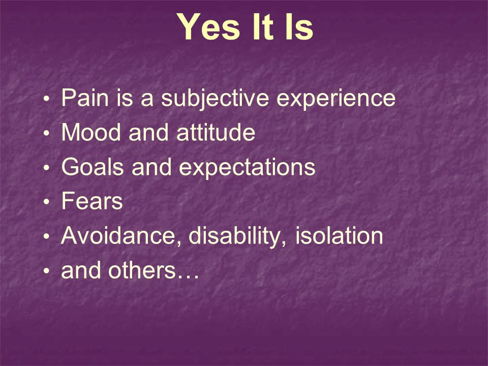 Yes It Is Pain is a subjective experience Mood and attitude
