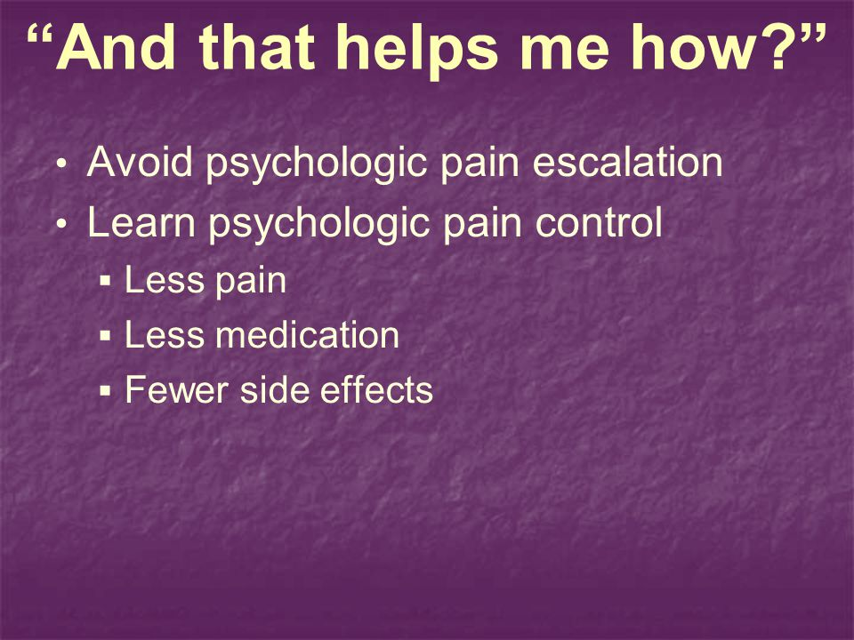 And that helps me how Avoid psychologic pain escalation