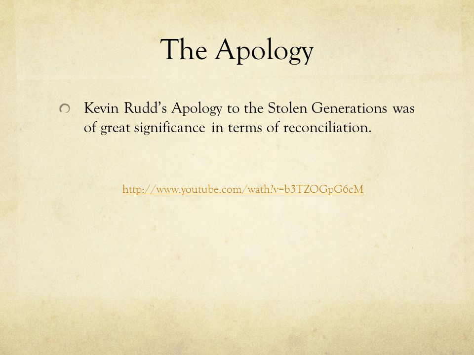 The Apology Kevin Rudd's Apology to the Stolen Generations was of great significance in terms of reconciliation.