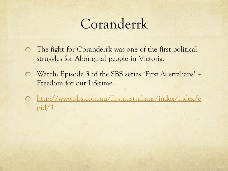 Coranderrk The fight for Coranderrk was one of the first political struggles for Aboriginal people in Victoria.
