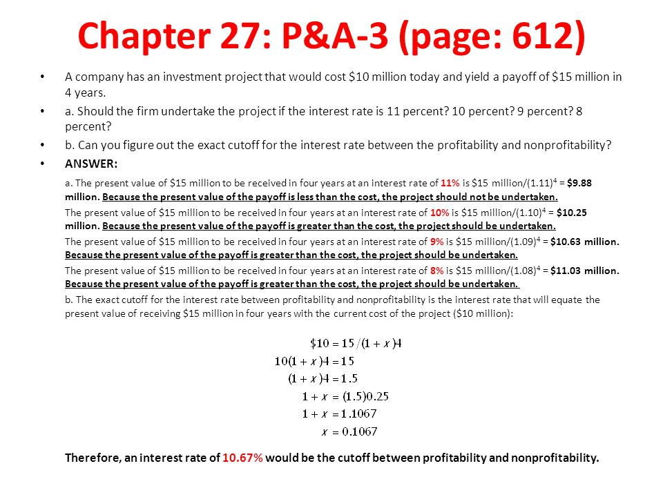 Chapter 27: P&A-3 (page: 612) A company has an investment project that would cost $10 million today and yield a payoff of $15 million in 4 years.