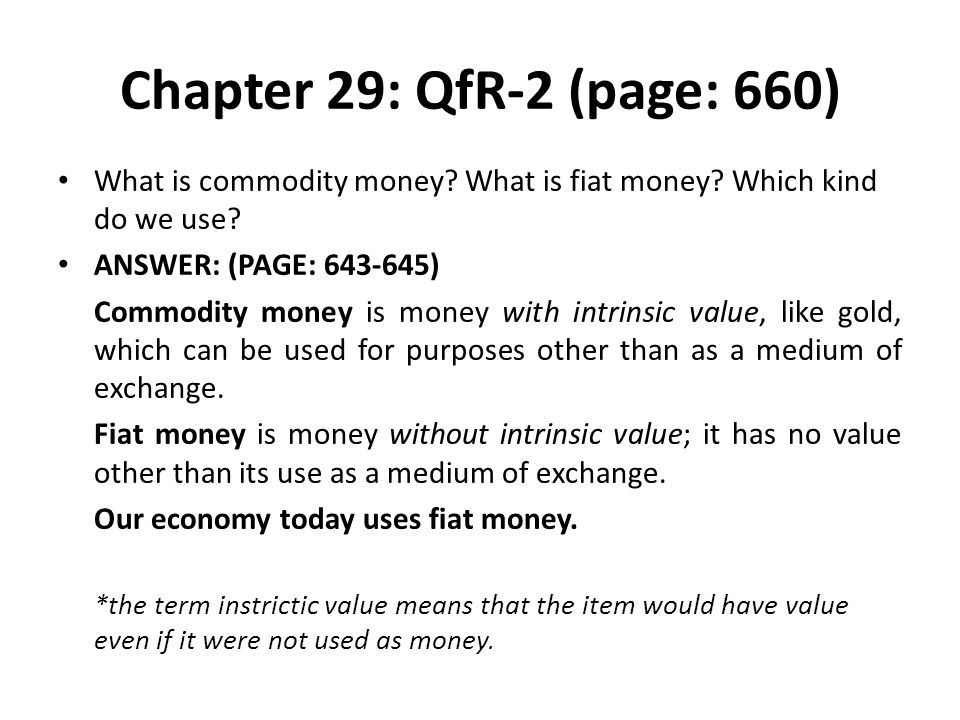 Chapter 29: QfR-2 (page: 660) What is commodity money What is fiat money Which kind do we use ANSWER: (PAGE: 643-645)