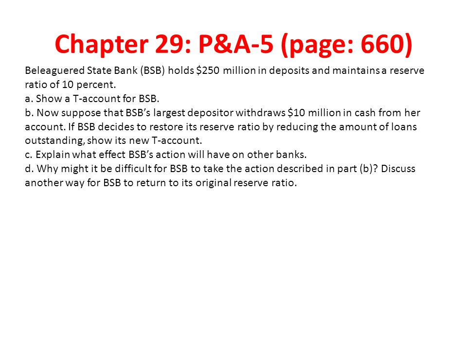 Chapter 29: P&A-5 (page: 660) Beleaguered State Bank (BSB) holds $250 million in deposits and maintains a reserve ratio of 10 percent.
