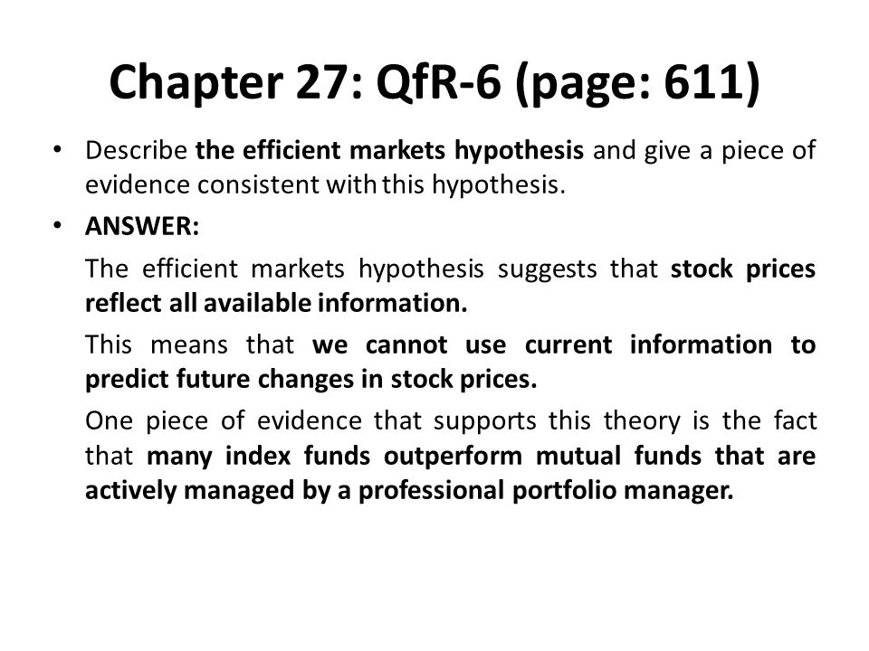 Chapter 27: QfR-6 (page: 611) Describe the efficient markets hypothesis and give a piece of evidence consistent with this hypothesis.