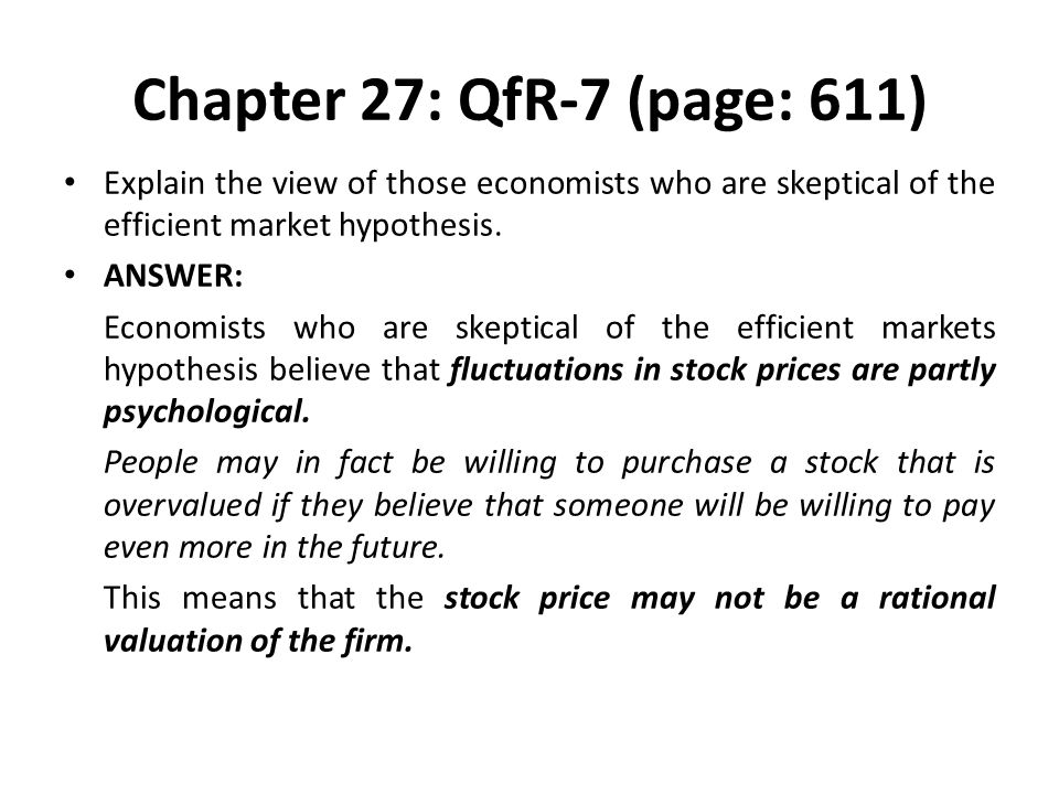 Chapter 27: QfR-7 (page: 611) Explain the view of those economists who are skeptical of the efficient market hypothesis.