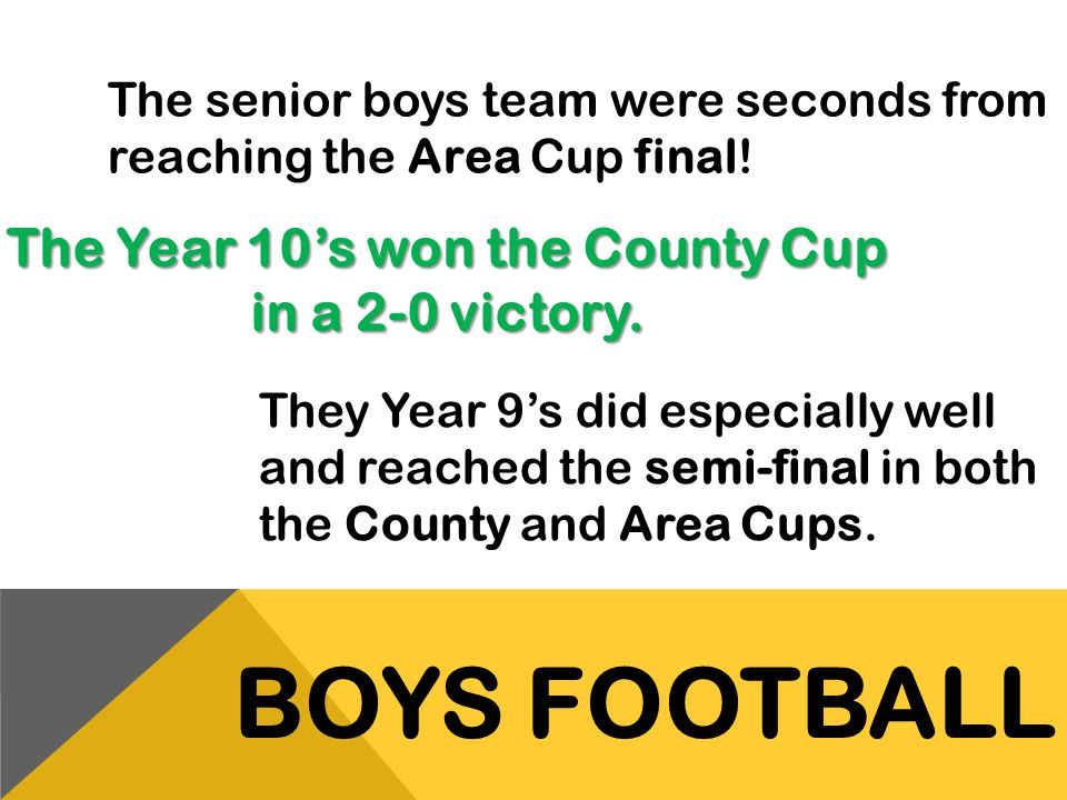 The Year 10's won the County Cup in a 2-0 victory.