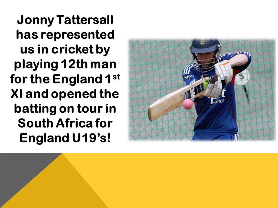 Jonny Tattersall has represented us in cricket by playing 12th man for the England 1st XI and opened the batting on tour in South Africa for England U19's!