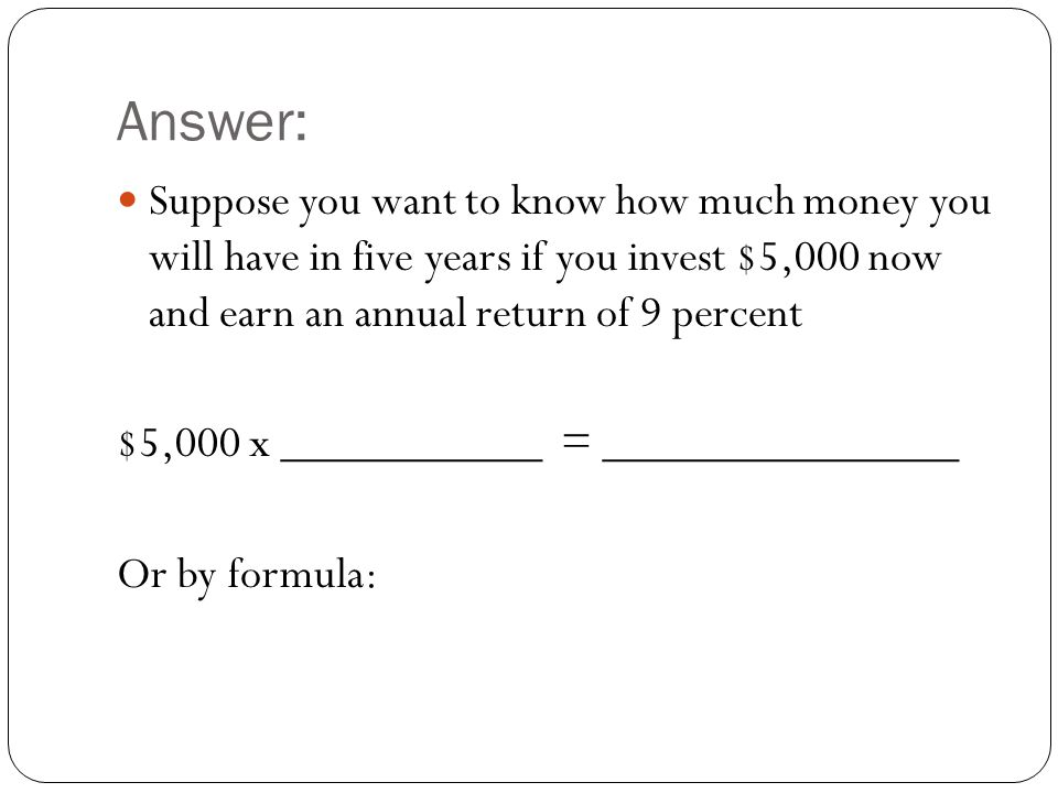 Answer: Suppose you want to know how much money you will have in five years if you invest $5,000 now and earn an annual return of 9 percent.
