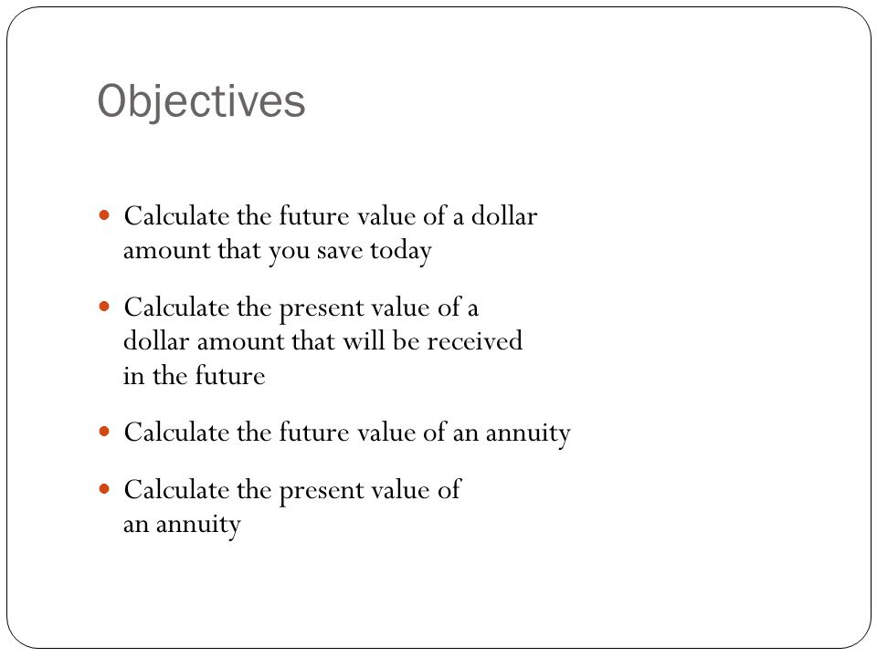 Objectives Calculate the future value of a dollar amount that you save today.