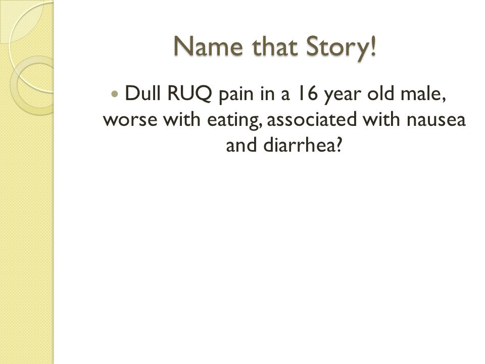 Name that Story! Dull RUQ pain in a 16 year old male, worse with eating, associated with nausea and diarrhea