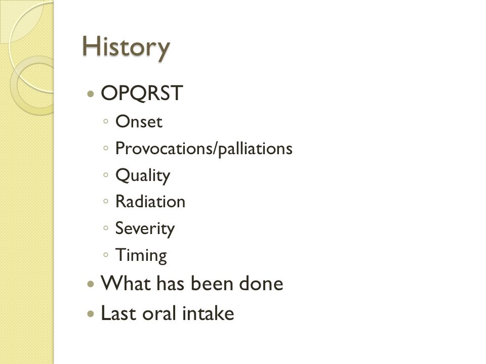 History OPQRST What has been done Last oral intake Onset