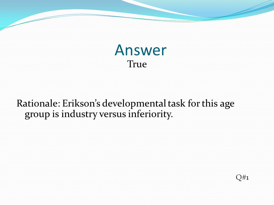 Answer True Rationale: Erikson's developmental task for this age group is industry versus inferiority.