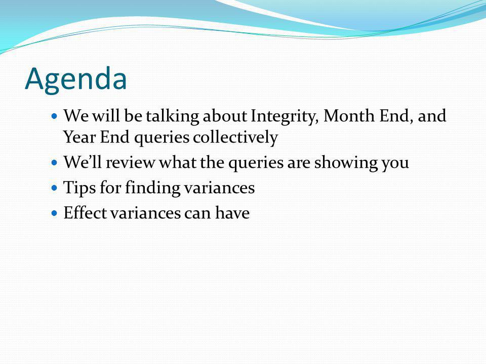 Agenda We will be talking about Integrity, Month End, and Year End queries collectively. We'll review what the queries are showing you.