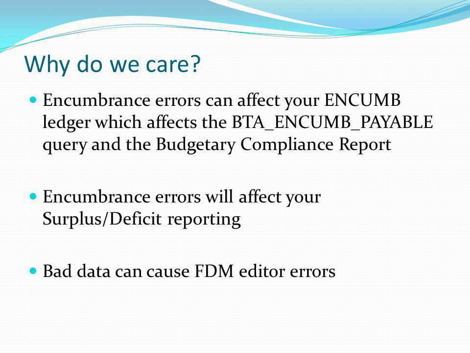 Why do we care Encumbrance errors can affect your ENCUMB ledger which affects the BTA_ENCUMB_PAYABLE query and the Budgetary Compliance Report.