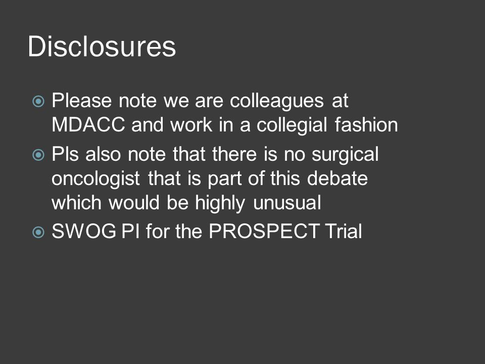 Disclosures Please note we are colleagues at MDACC and work in a collegial fashion.