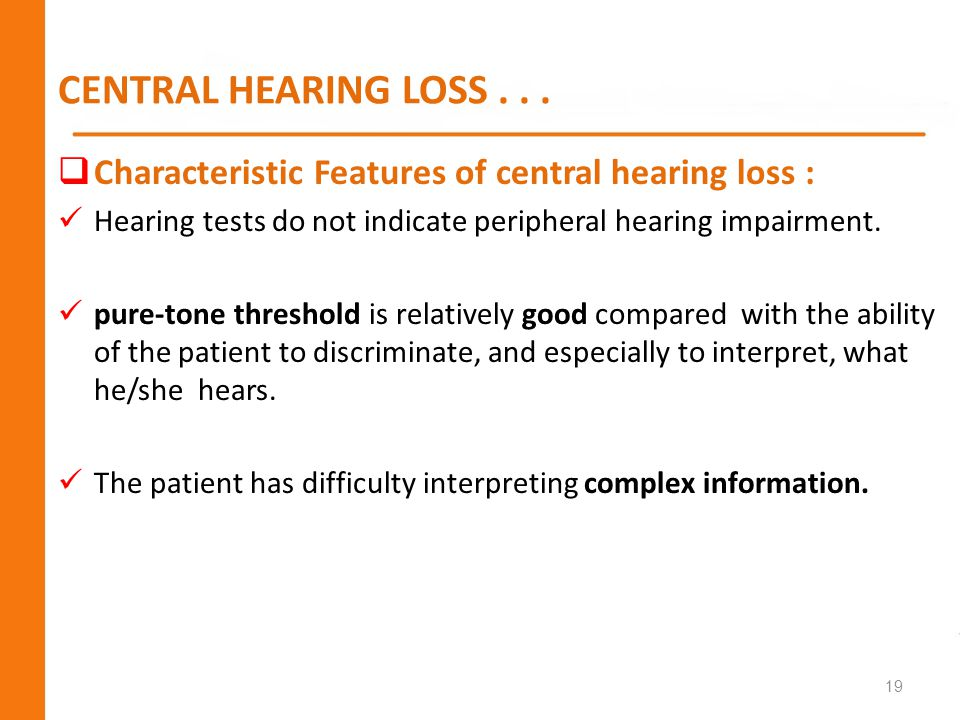 CENTRAL HEARING LOSS . . . Characteristic Features of central hearing loss : Hearing tests do not indicate peripheral hearing impairment.
