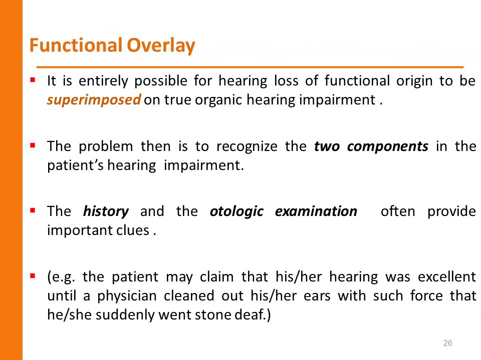 Functional Overlay It is entirely possible for hearing loss of functional origin to be superimposed on true organic hearing impairment .