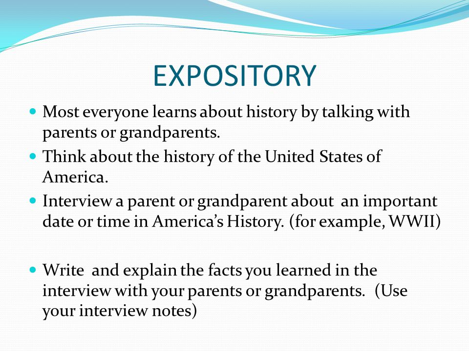 EXPOSITORY Most everyone learns about history by talking with parents or grandparents. Think about the history of the United States of America.