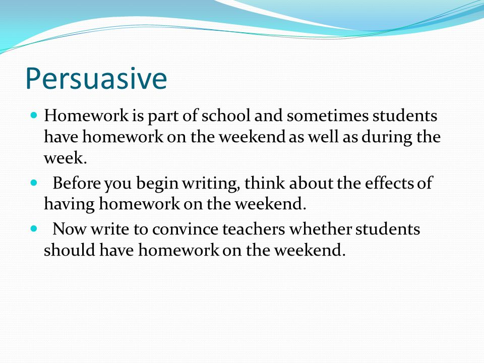 Persuasive Homework is part of school and sometimes students have homework on the weekend as well as during the week.