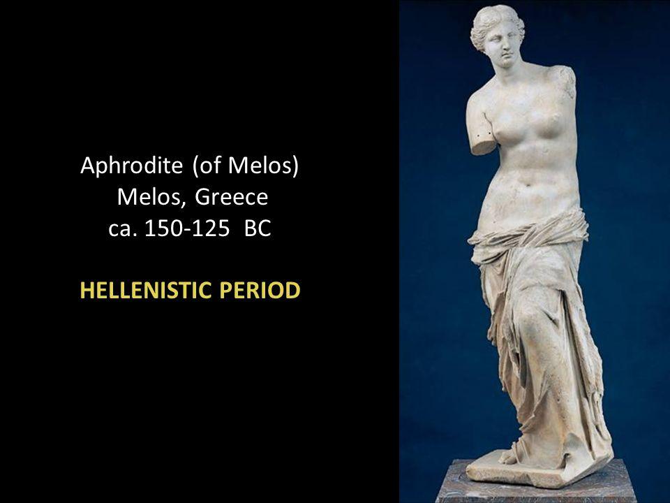 Aphrodite (of Melos) Melos, Greece ca. 150-125 BC HELLENISTIC PERIOD