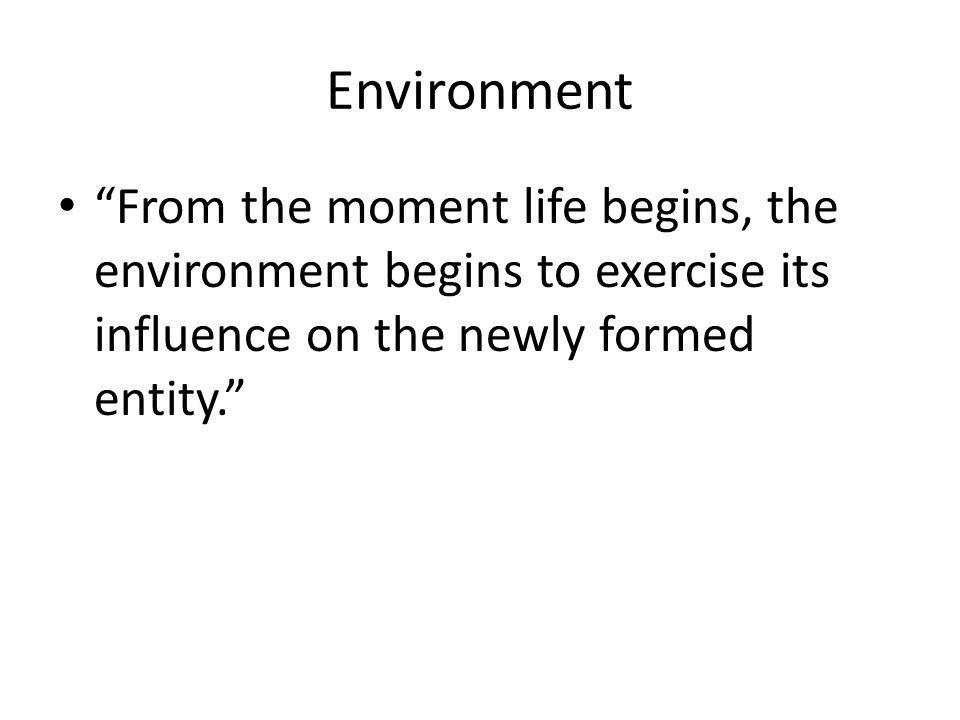 Environment From the moment life begins, the environment begins to exercise its influence on the newly formed entity.