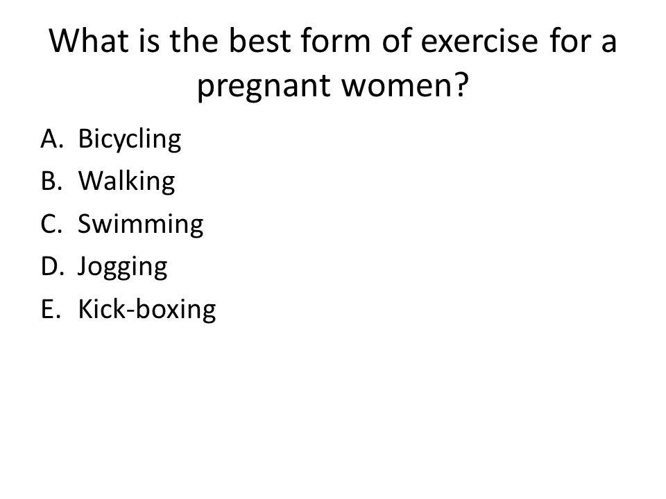 What is the best form of exercise for a pregnant women