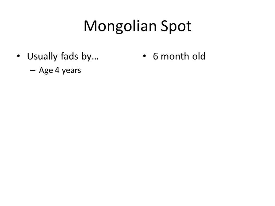 Mongolian Spot Usually fads by… Age 4 years 6 month old
