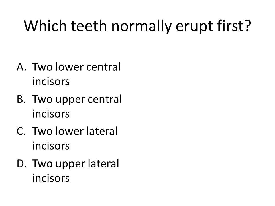 Which teeth normally erupt first